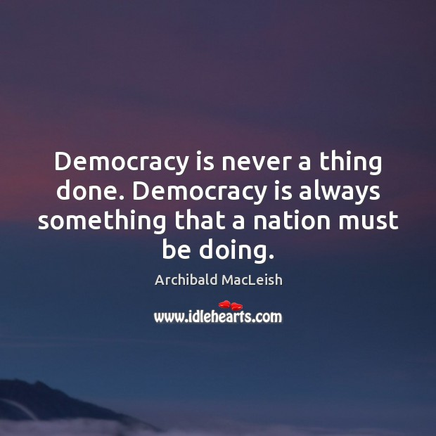 Image, Democracy is never a thing done. Democracy is always something that a