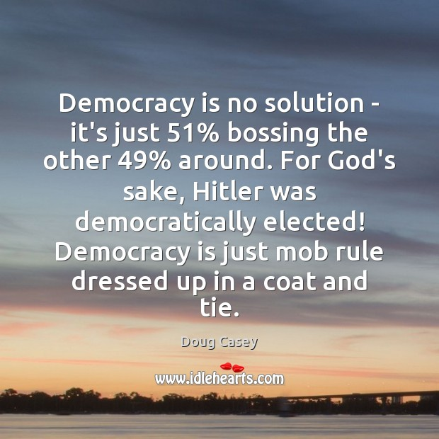 Democracy is no solution – it's just 51% bossing the other 49% around. For Doug Casey Picture Quote