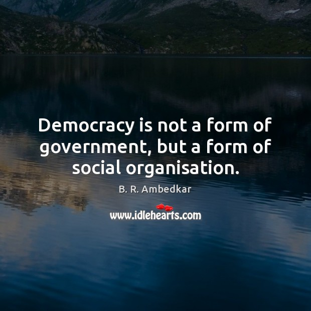 Image, Democracy is not a form of government, but a form of social organisation.