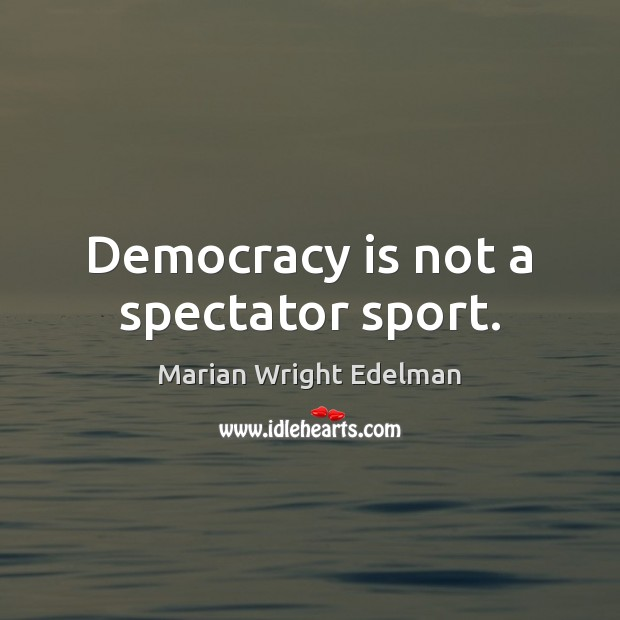 Democracy is not a spectator sport. Marian Wright Edelman Picture Quote