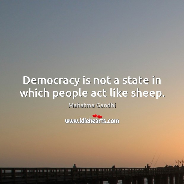 Democracy is not a state in which people act like sheep. Mahatma Gandhi Picture Quote
