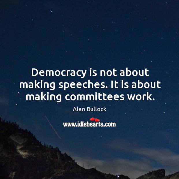 Image, Democracy is not about making speeches. It is about making committees work.