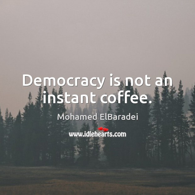 Democracy is not an instant coffee. Image