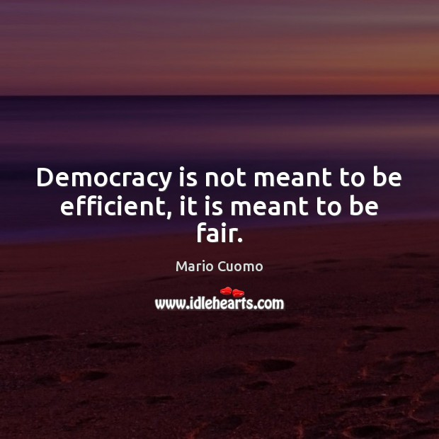 Democracy is not meant to be efficient, it is meant to be fair. Mario Cuomo Picture Quote