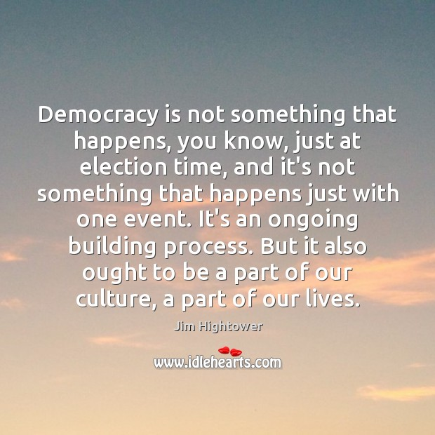 Democracy is not something that happens, you know, just at election time, Jim Hightower Picture Quote