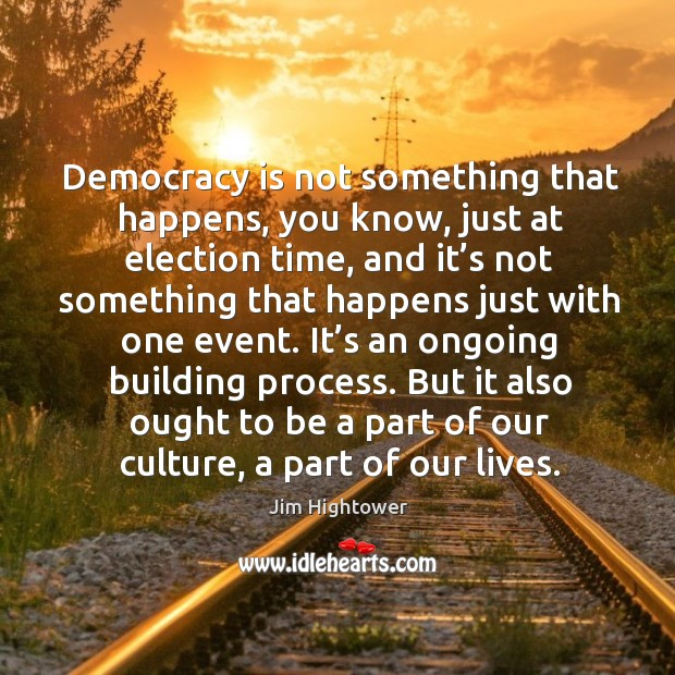 Democracy is not something that happens, you know, just at election time, and it's not something Jim Hightower Picture Quote