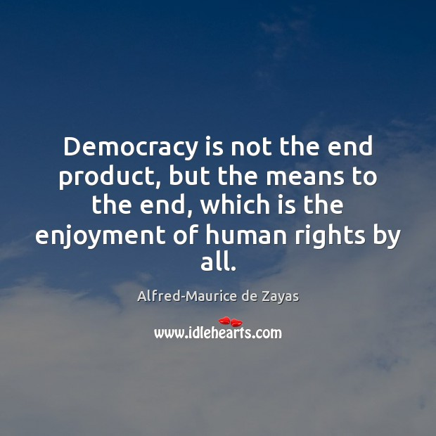 Image, Democracy is not the end product, but the means to the end,