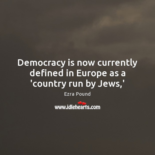 Democracy is now currently defined in Europe as a 'country run by Jews,' Ezra Pound Picture Quote