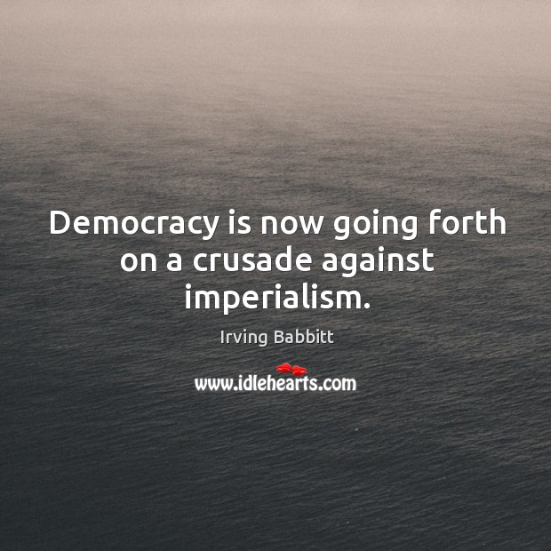 Democracy is now going forth on a crusade against imperialism. Irving Babbitt Picture Quote