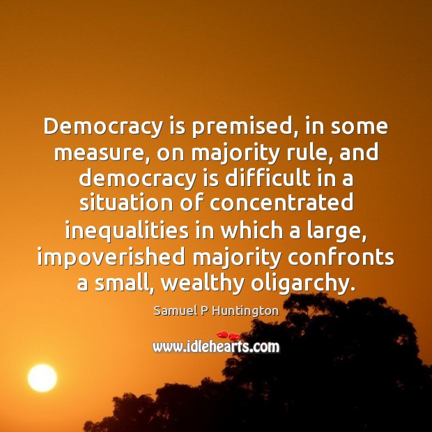 Democracy is premised, in some measure, on majority rule, and democracy is Democracy Quotes Image