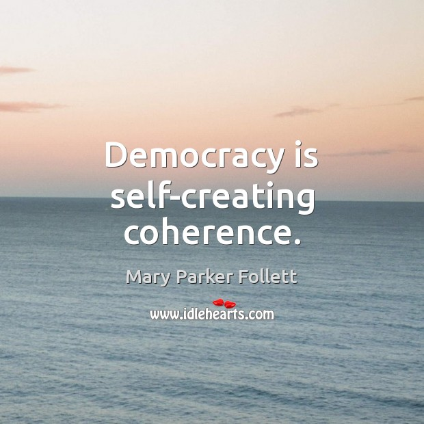 Democracy is self-creating coherence. Mary Parker Follett Picture Quote