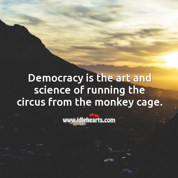 Democracy is the art and science of running the circus from the monkey cage. Image