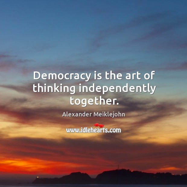 Democracy is the art of thinking independently together. Image