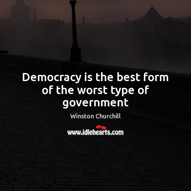 Democracy is the best form of the worst type of government Democracy Quotes Image
