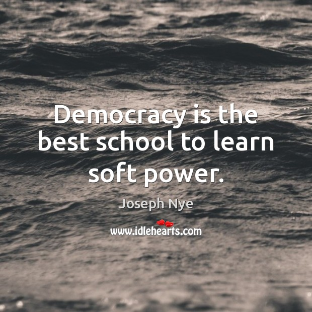 Democracy is the best school to learn soft power. Democracy Quotes Image