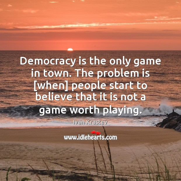 Democracy is the only game in town. The problem is [when] people Democracy Quotes Image