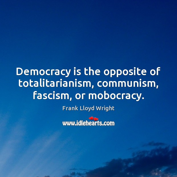 Democracy is the opposite of totalitarianism, communism, fascism, or mobocracy. Frank Lloyd Wright Picture Quote