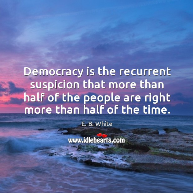 Democracy is the recurrent suspicion that more than half of the people are right more than half of the time. Image