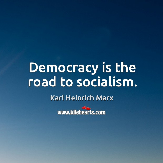 Democracy is the road to socialism. Karl Heinrich Marx Picture Quote