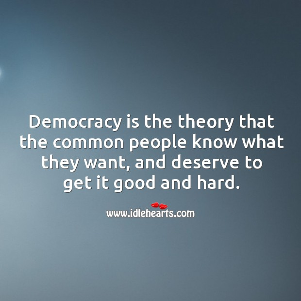Democracy is the theory that the common people know what they want, and deserve to get it good and hard. Image
