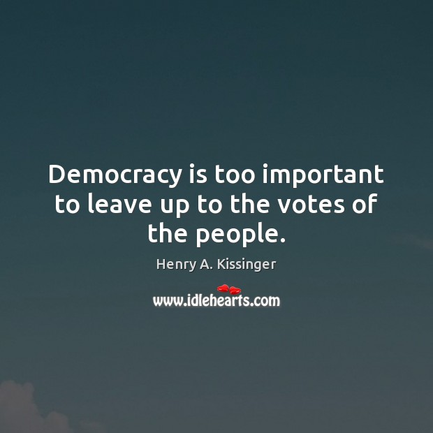 Image, Democracy is too important to leave up to the votes of the people.
