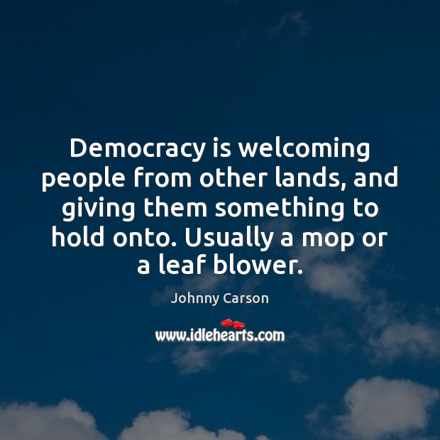 Democracy is welcoming people from other lands, and giving them something to Johnny Carson Picture Quote