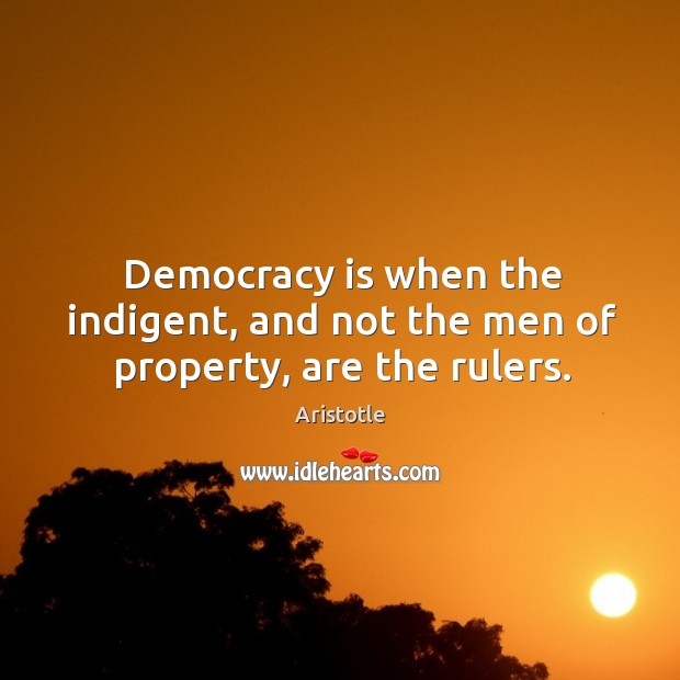 Image, Democracy is when the indigent, and not the men of property, are the rulers.