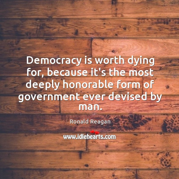 Democracy is worth dying for, because it's the most deeply honorable form Image
