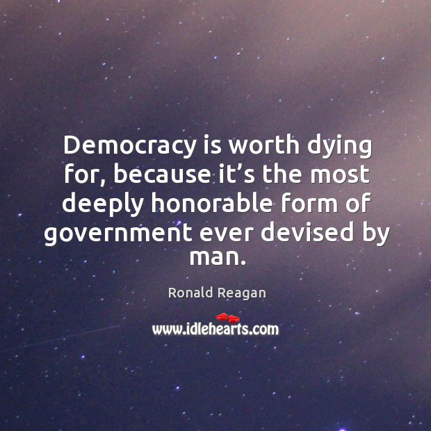 Image, Democracy is worth dying for, because it's the most deeply honorable form of government ever devised by man.