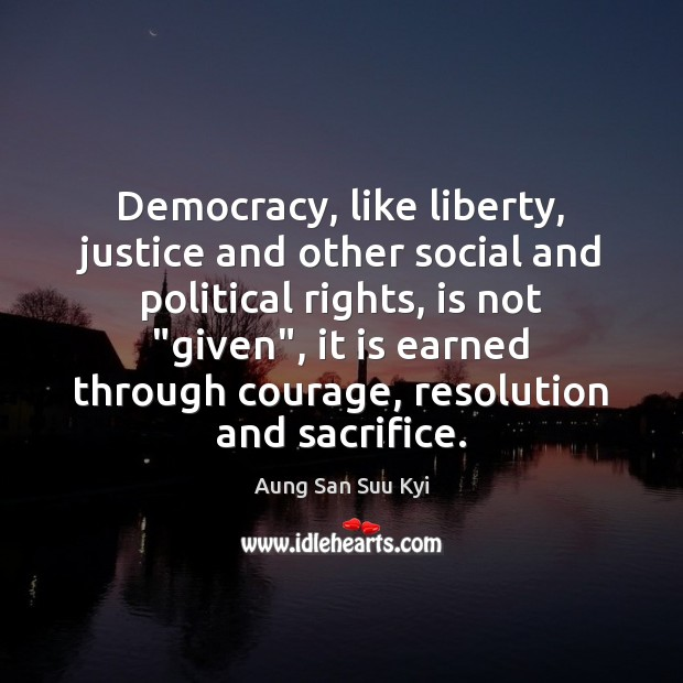 Image, Democracy, like liberty, justice and other social and political rights, is not ""