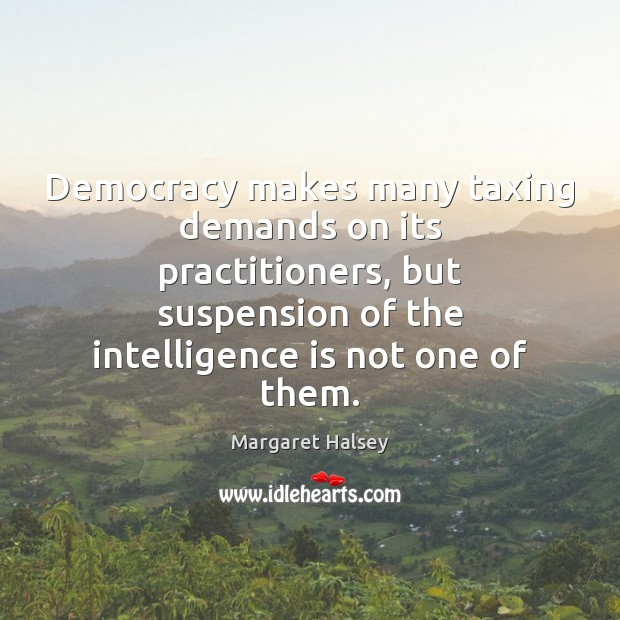 Democracy makes many taxing demands on its practitioners, but suspension of the Margaret Halsey Picture Quote