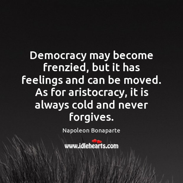 Democracy may become frenzied, but it has feelings and can be moved. Napoleon Bonaparte Picture Quote