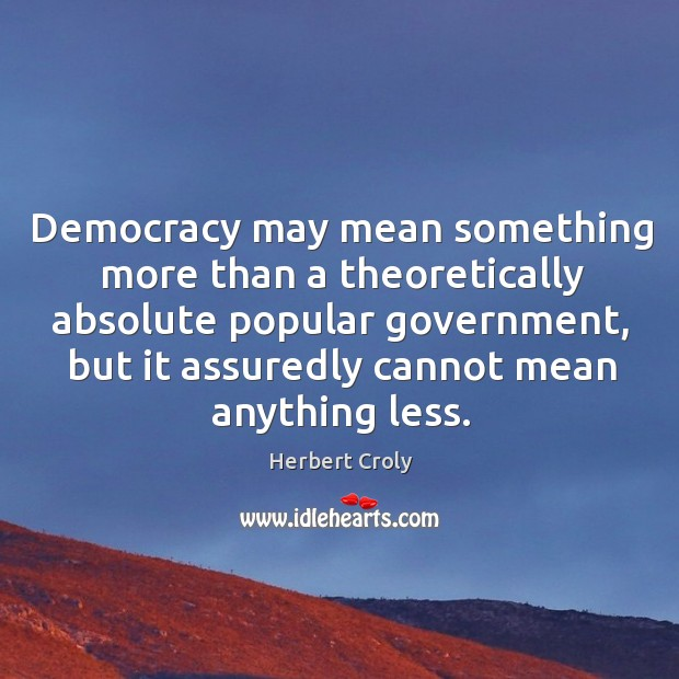 Democracy may mean something more than a theoretically absolute popular government, but it assuredly cannot mean anything less. Herbert Croly Picture Quote