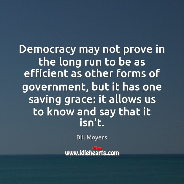 Democracy may not prove in the long run to be as efficient Bill Moyers Picture Quote