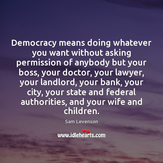 Image, Democracy means doing whatever you want without asking permission of anybody but
