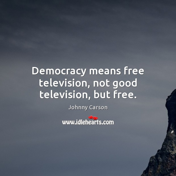Democracy means free television, not good television, but free. Johnny Carson Picture Quote