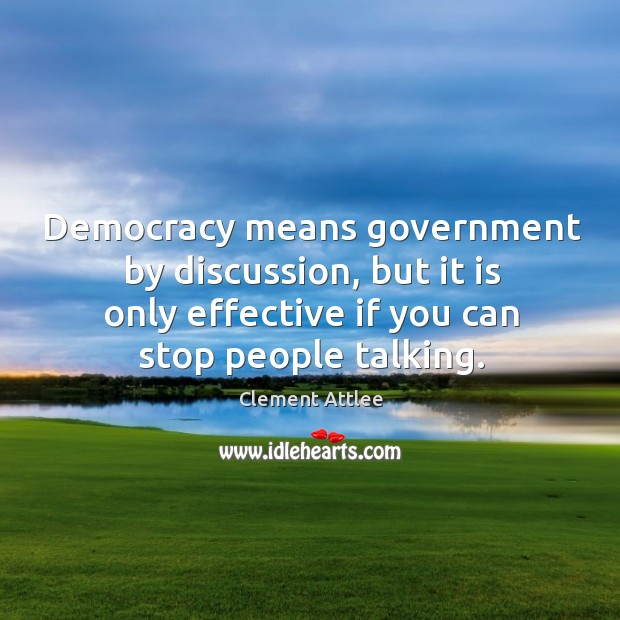 Democracy means government by discussion, but it is only effective if you can stop people talking. Clement Attlee Picture Quote