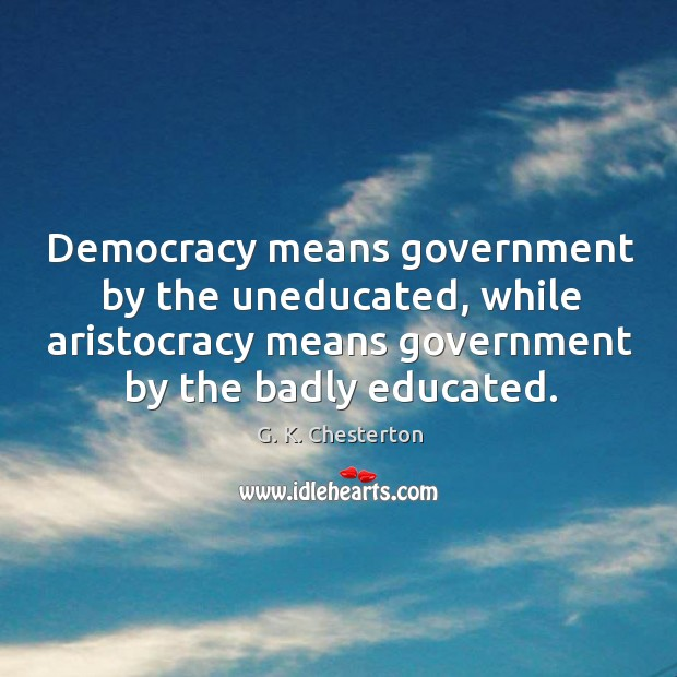 Democracy means government by the uneducated, while aristocracy means government G. K. Chesterton Picture Quote