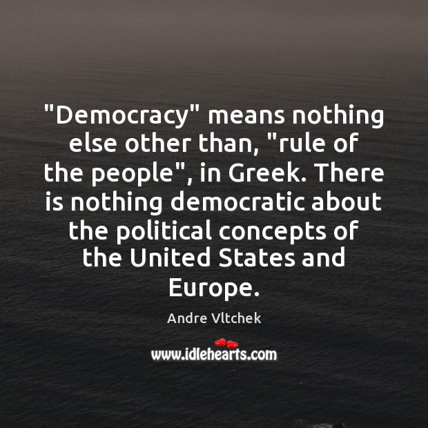 "Image, ""Democracy"" means nothing else other than, ""rule of the people"", in Greek."