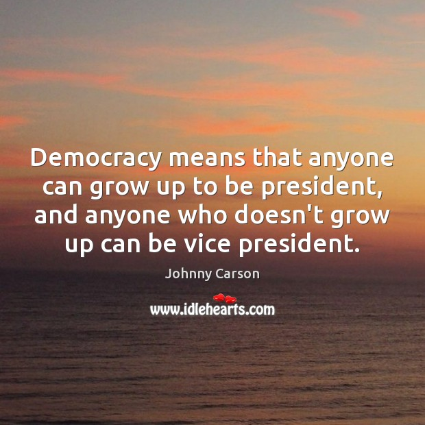 Democracy means that anyone can grow up to be president, and anyone Johnny Carson Picture Quote