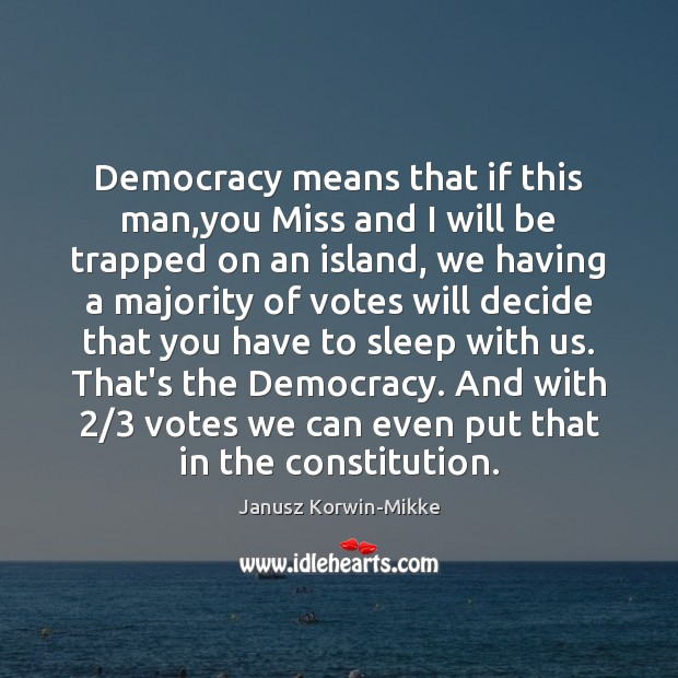 Democracy means that if this man,you Miss and I will be Janusz Korwin-Mikke Picture Quote
