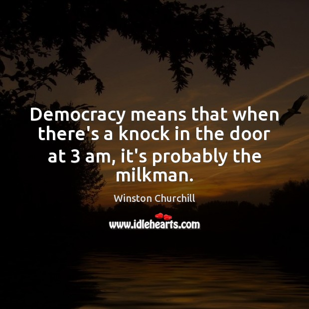 Image, Democracy means that when there's a knock in the door at 3 am, it's probably the milkman.
