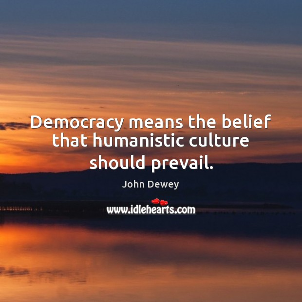 Democracy means the belief that humanistic culture should prevail. Image