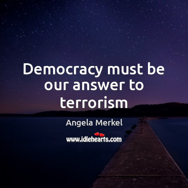 Democracy must be our answer to terrorism Angela Merkel Picture Quote