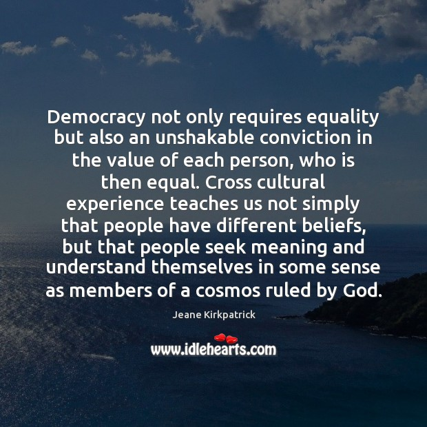 Democracy not only requires equality but also an unshakable conviction in the Jeane Kirkpatrick Picture Quote