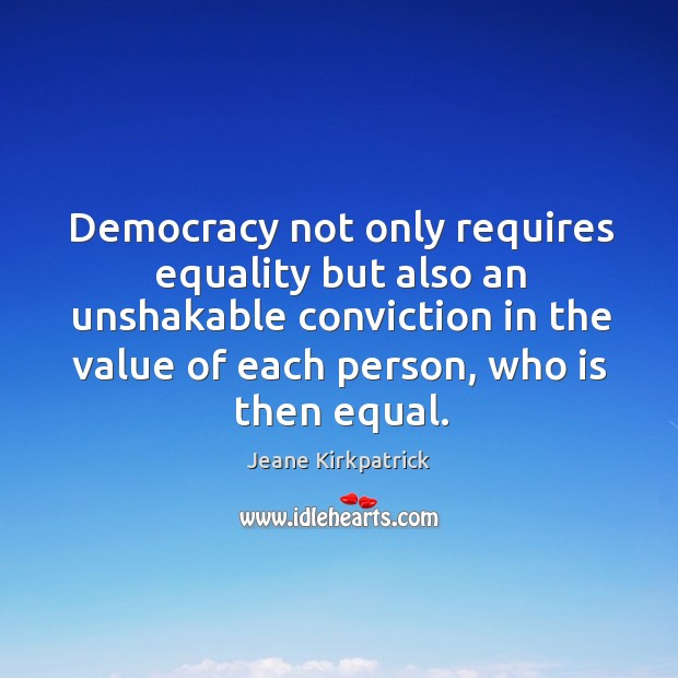 Democracy not only requires equality but also an unshakable conviction in the value of each person, who is then equal. Jeane Kirkpatrick Picture Quote