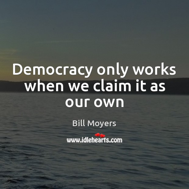 Democracy only works when we claim it as our own Bill Moyers Picture Quote