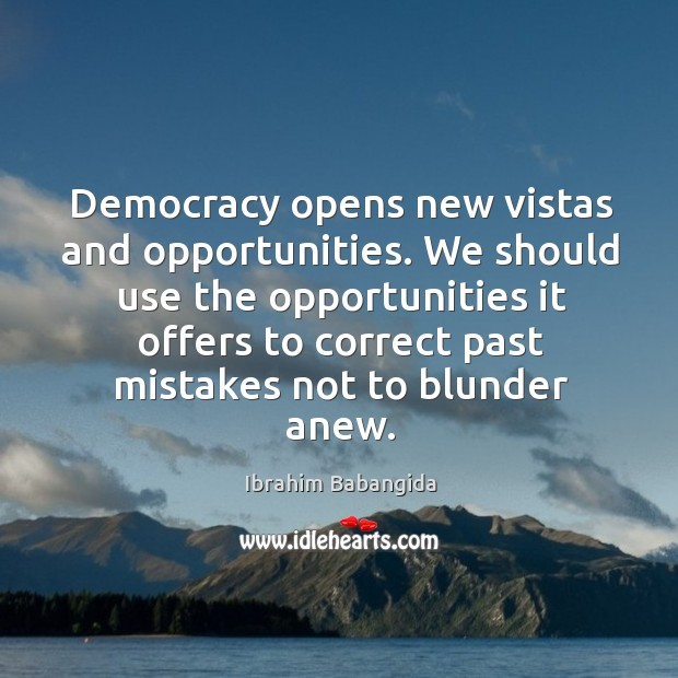 Democracy opens new vistas and opportunities. We should use the opportunities it offers to Ibrahim Babangida Picture Quote