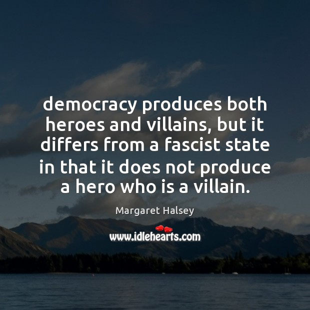 Democracy produces both heroes and villains, but it differs from a fascist Margaret Halsey Picture Quote