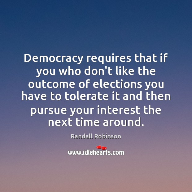 Democracy requires that if you who don't like the outcome of elections Image